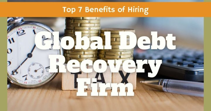 Top 7 Benefits of Hiring a Global Debt Recovery Firm
